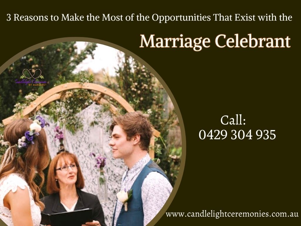 3 Reasons to Make the Most of the Opportunities That Exist with the Marriage Celebrant